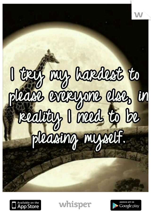 I try my hardest to please everyone else, in reality I need to be pleasing myself.