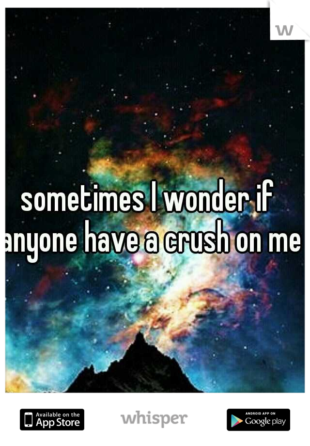 sometimes I wonder if anyone have a crush on me