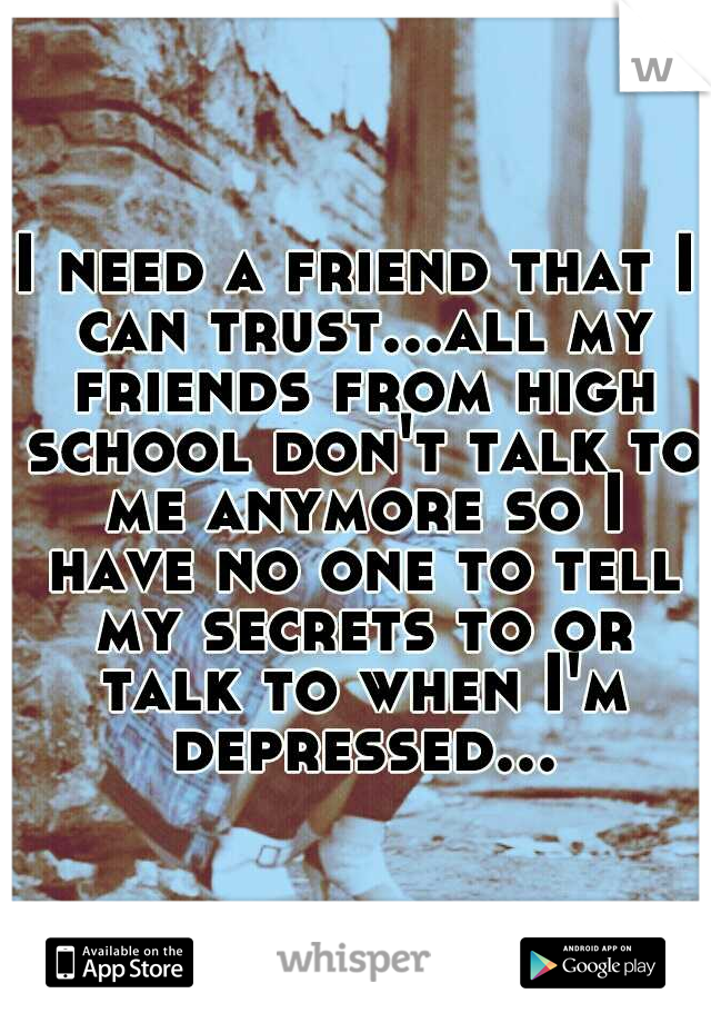 I need a friend that I can trust...all my friends from high school don't talk to me anymore so I have no one to tell my secrets to or talk to when I'm depressed...