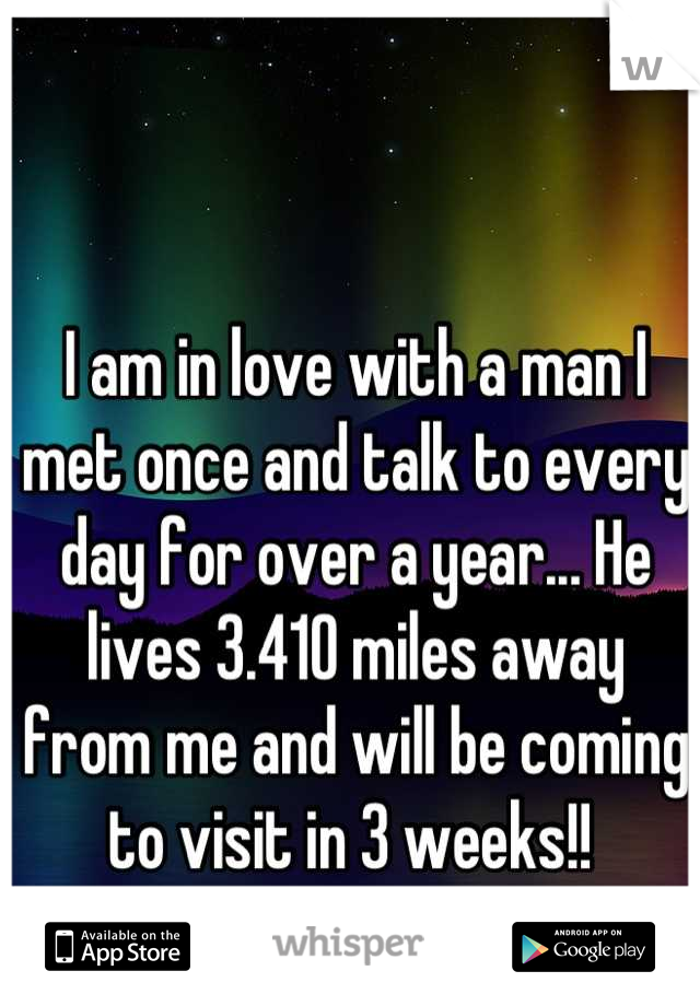 I am in love with a man I met once and talk to every day for over a year... He lives 3.410 miles away from me and will be coming to visit in 3 weeks!!