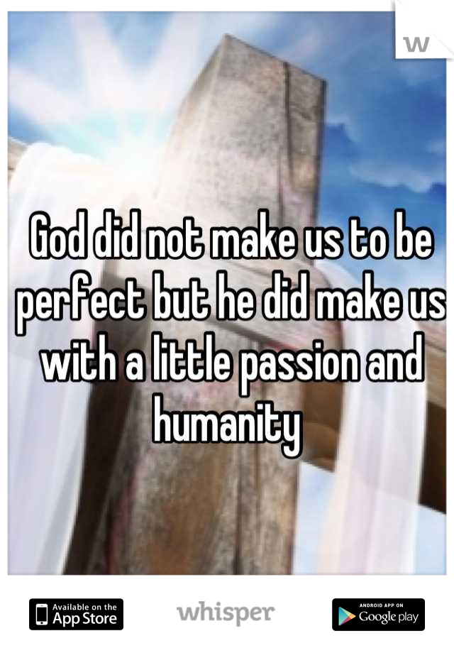 God did not make us to be perfect but he did make us with a little passion and humanity