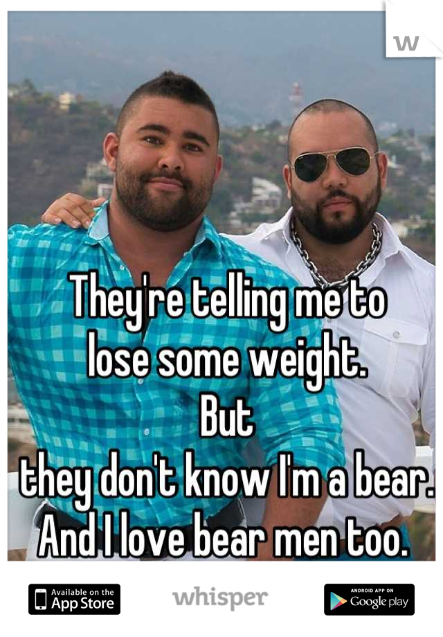 They're telling me to  lose some weight.  But  they don't know I'm a bear. And I love bear men too.