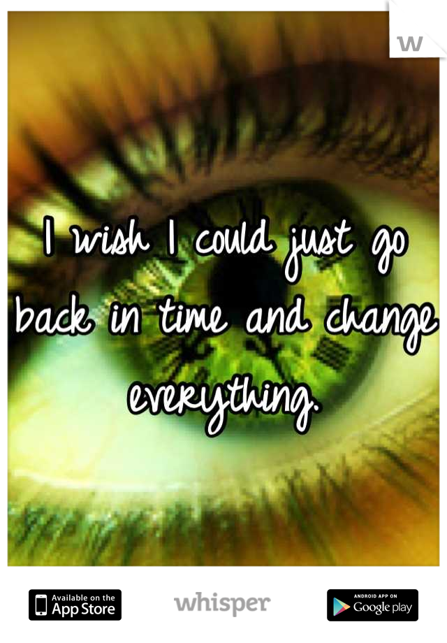 I wish I could just go back in time and change everything.