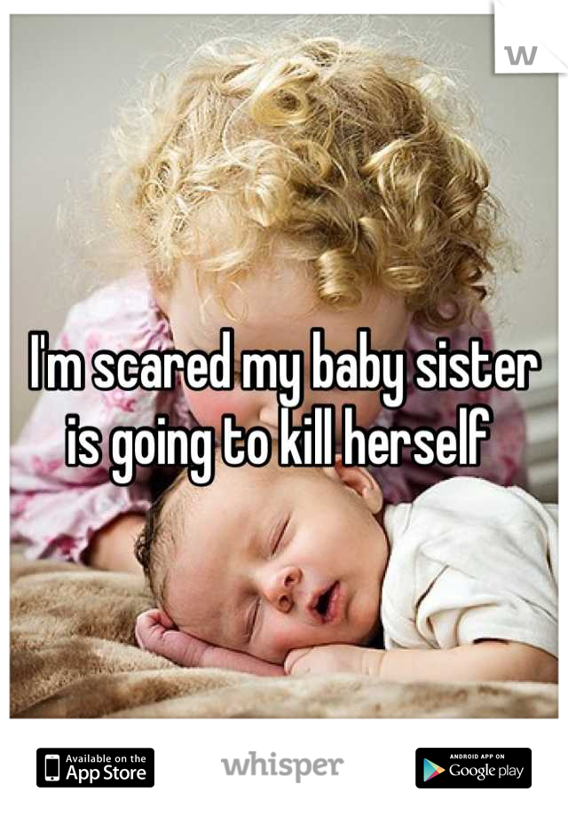 I'm scared my baby sister is going to kill herself