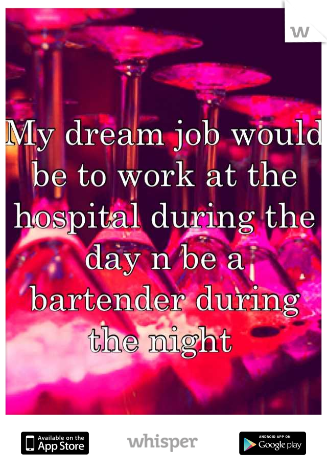 My dream job would be to work at the hospital during the day n be a bartender during the night