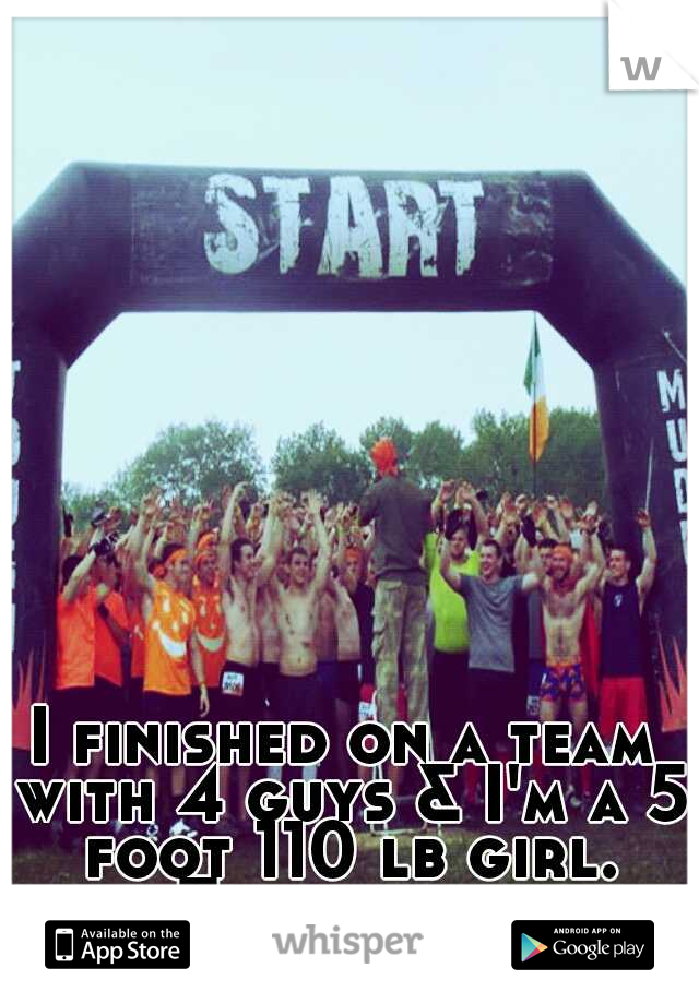 I finished on a team with 4 guys & I'm a 5 foot 110 lb girl. Take that.