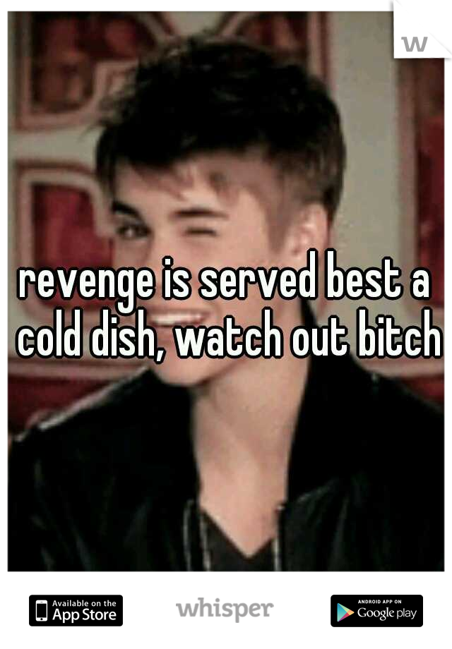 revenge is served best a cold dish, watch out bitch