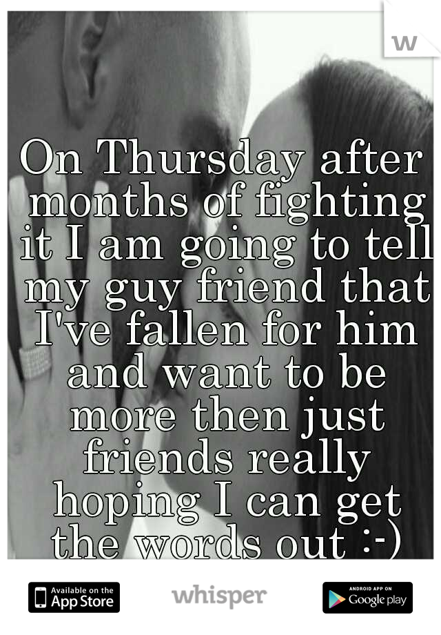 On Thursday after months of fighting it I am going to tell my guy friend that I've fallen for him and want to be more then just friends really hoping I can get the words out :-) wish me luck