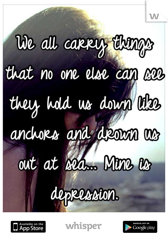 We all carry things that no one else can see they hold us down like anchors and drown us out at sea... Mine is depression.