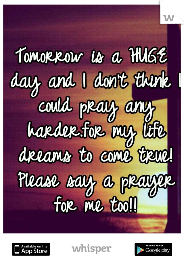 Tomorrow is a HUGE day and I don't think I could pray any harder.for my life dreams to come true! Please say a prayer for me too!!