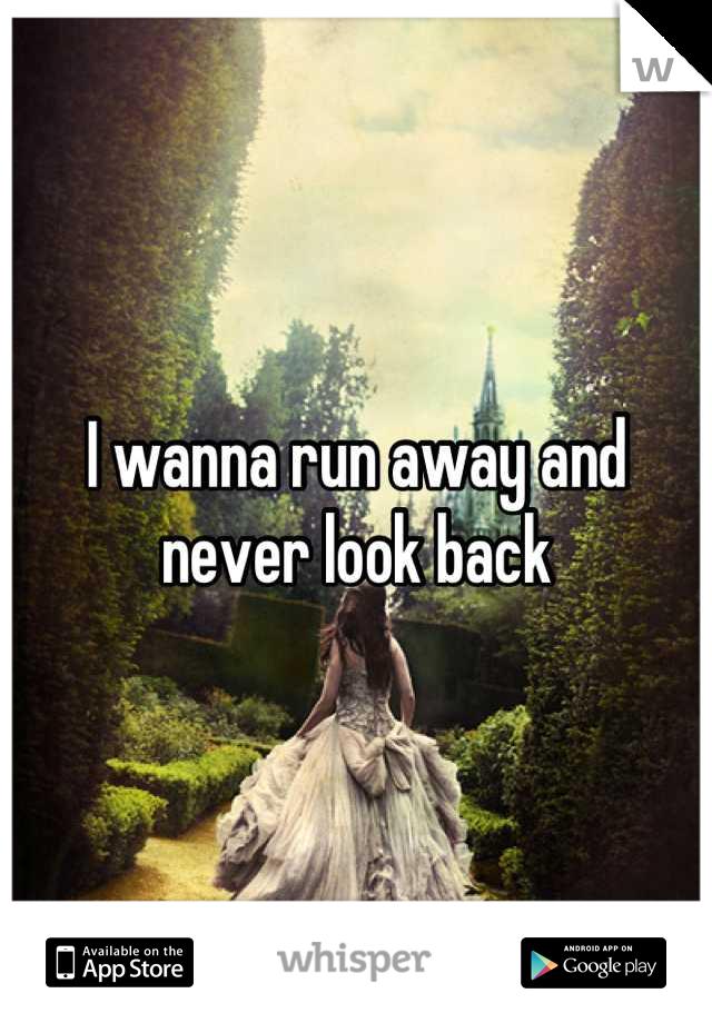 I wanna run away and never look back
