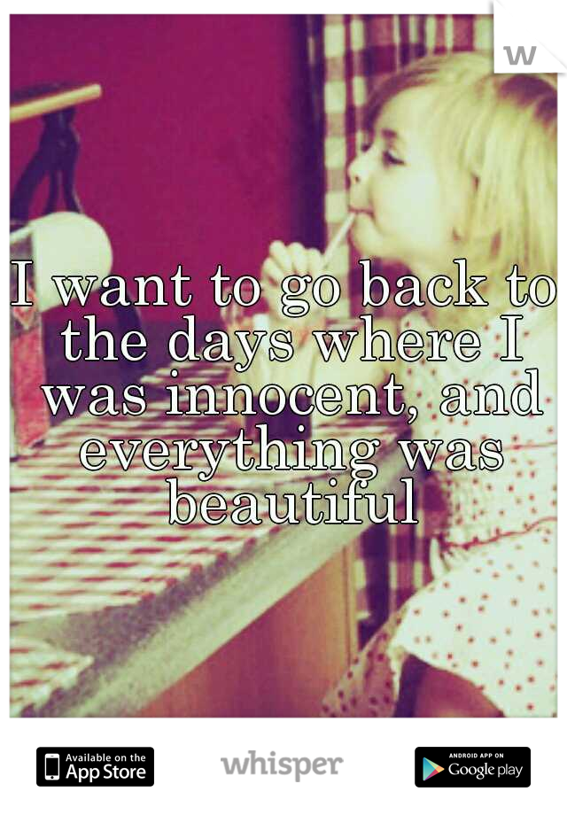 I want to go back to the days where I was innocent, and everything was beautiful