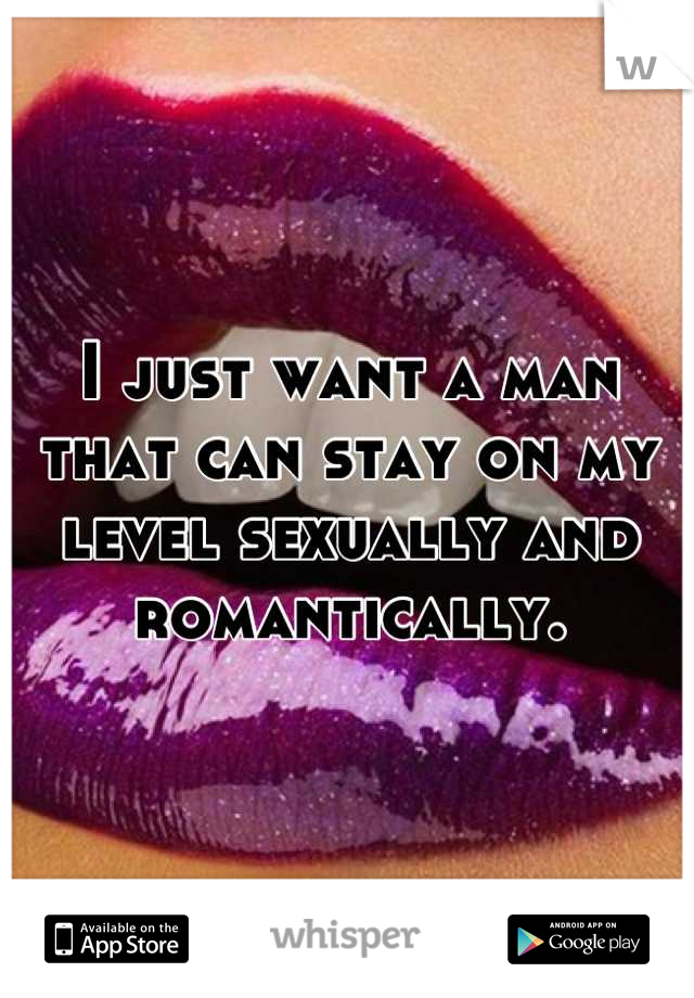 I just want a man that can stay on my level sexually and romantically.