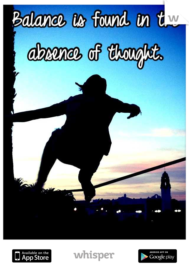 Balance is found in the absence of thought.