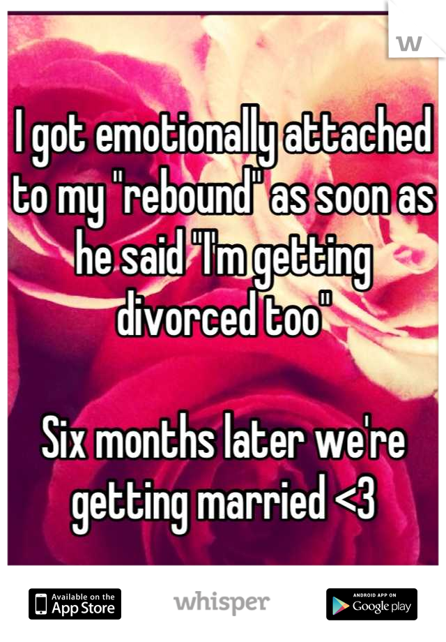 """I got emotionally attached to my """"rebound"""" as soon as he said """"I'm getting divorced too""""   Six months later we're getting married <3"""