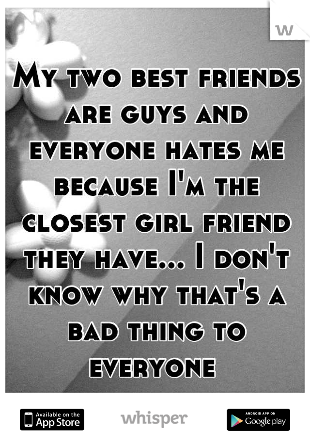 My two best friends are guys and everyone hates me because I'm the closest girl friend they have... I don't know why that's a bad thing to everyone