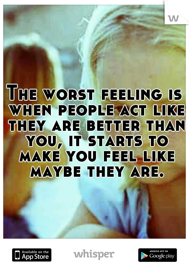 The worst feeling is when people act like they are better than you, it starts to make you feel like maybe they are.