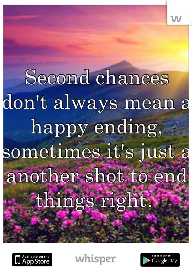 Second chances don't always mean a happy ending, sometimes it's just a another shot to end things right.