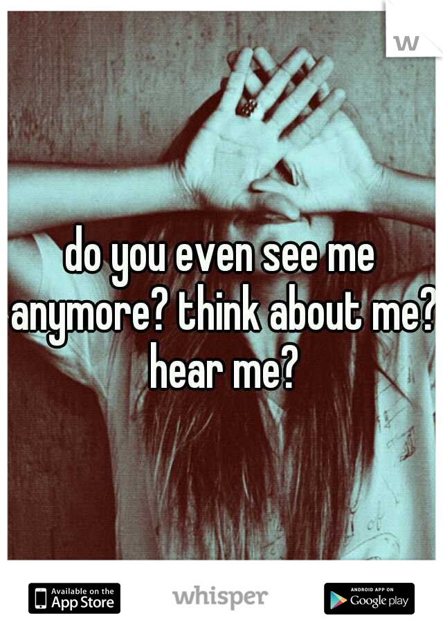 do you even see me anymore? think about me? hear me?