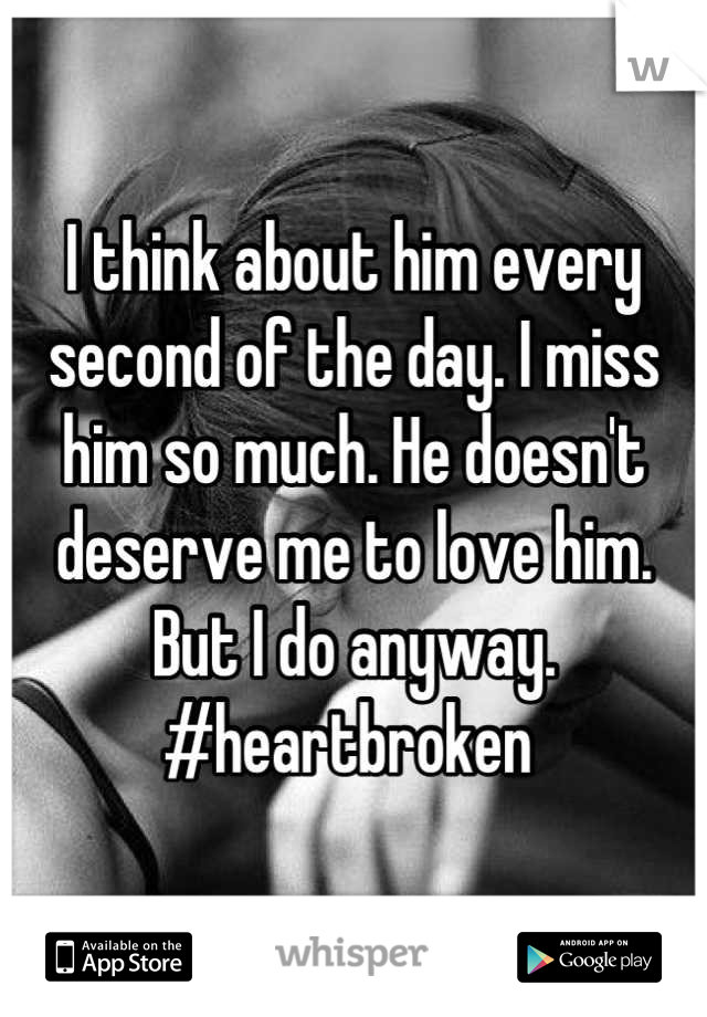 I think about him every second of the day. I miss him so much. He doesn't deserve me to love him. But I do anyway.  #heartbroken