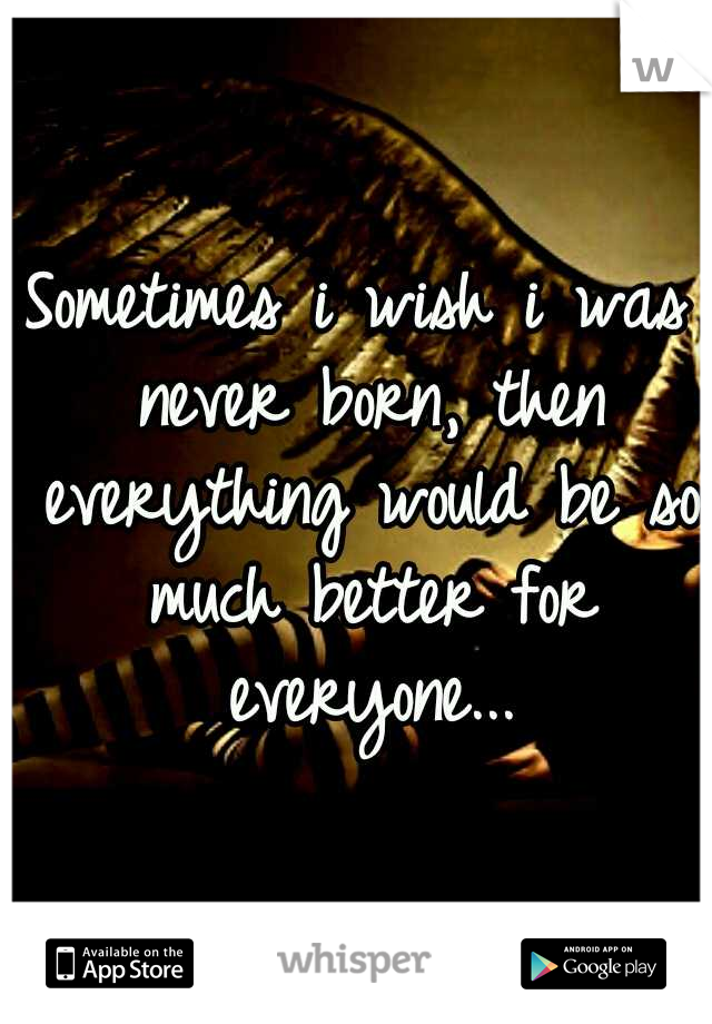 Sometimes i wish i was never born, then everything would be so much better for everyone...