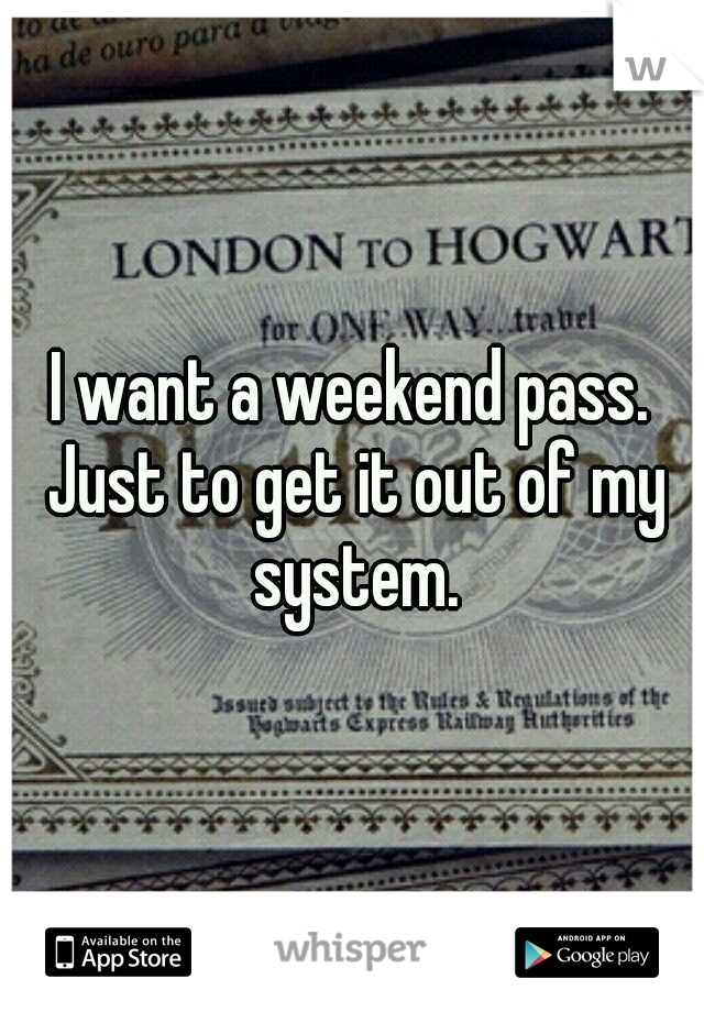 I want a weekend pass. Just to get it out of my system.