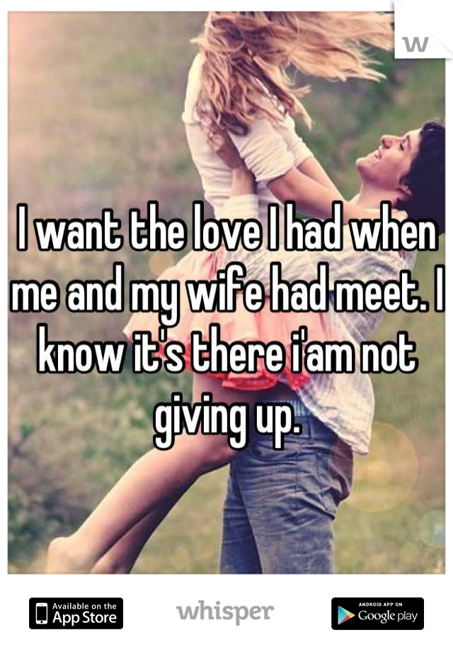 I want the love I had when me and my wife had meet. I know it's there i'am not giving up.