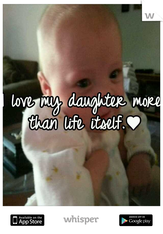 I love my daughter more than life itself.♥