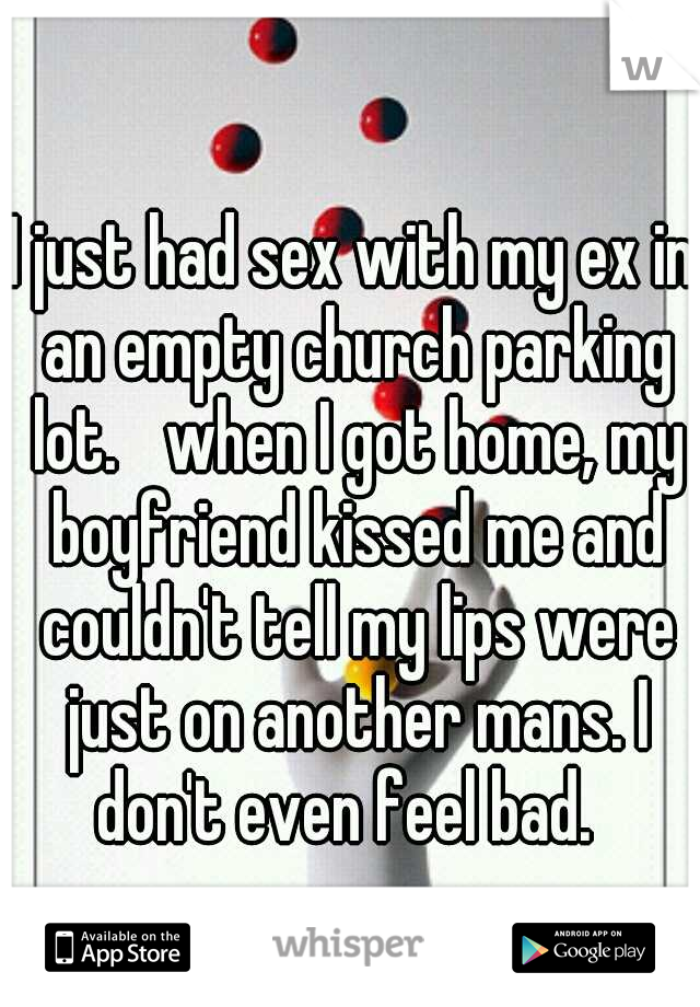I just had sex with my ex in an empty church parking lot.  when I got home, my boyfriend kissed me and couldn't tell my lips were just on another mans. I don't even feel bad.