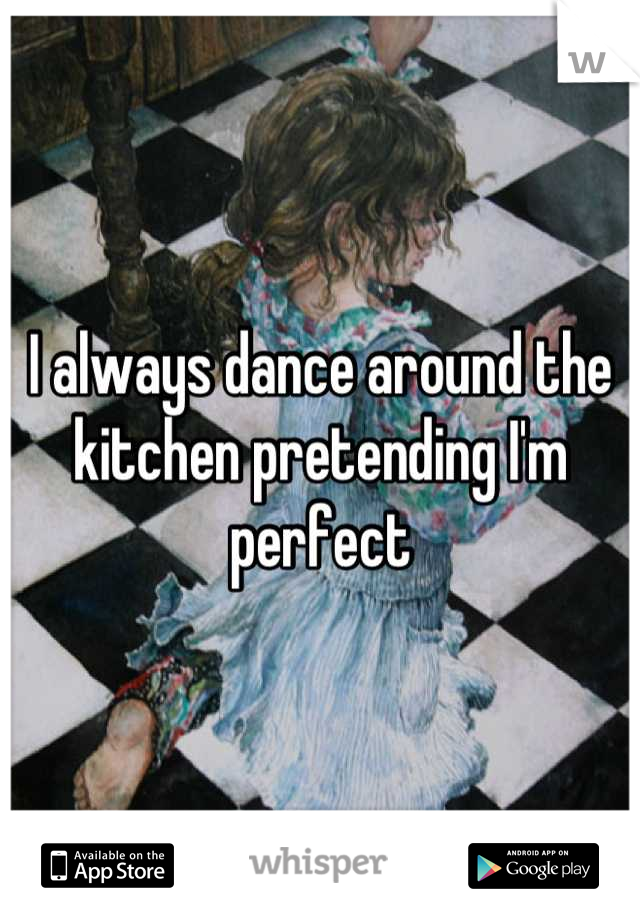 I always dance around the kitchen pretending I'm perfect