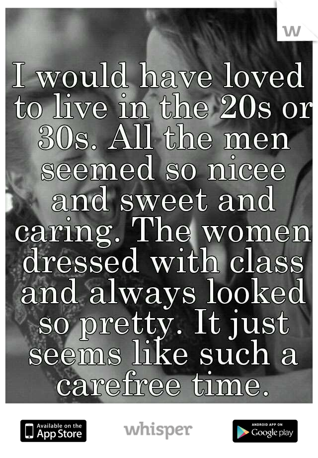 I would have loved to live in the 20s or 30s. All the men seemed so nicee and sweet and caring. The women dressed with class and always looked so pretty. It just seems like such a carefree time.