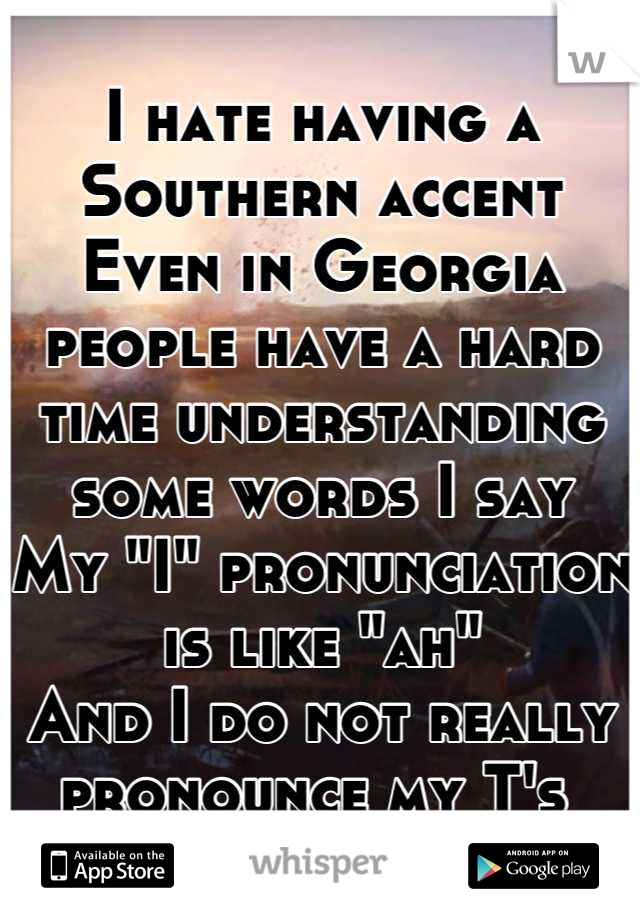 """I hate having a Southern accent Even in Georgia people have a hard time understanding some words I say My """"I"""" pronunciation is like """"ah""""  And I do not really pronounce my T's"""