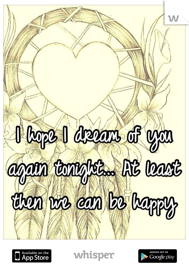 I hope I dream of you again tonight... At least then we can be happy