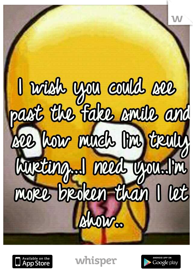 I wish you could see past the fake smile and see how much I'm truly hurting...I need you..I'm more broken than I let show..