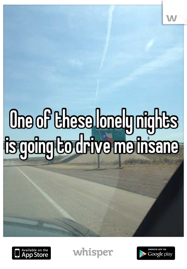 One of these lonely nights is going to drive me insane