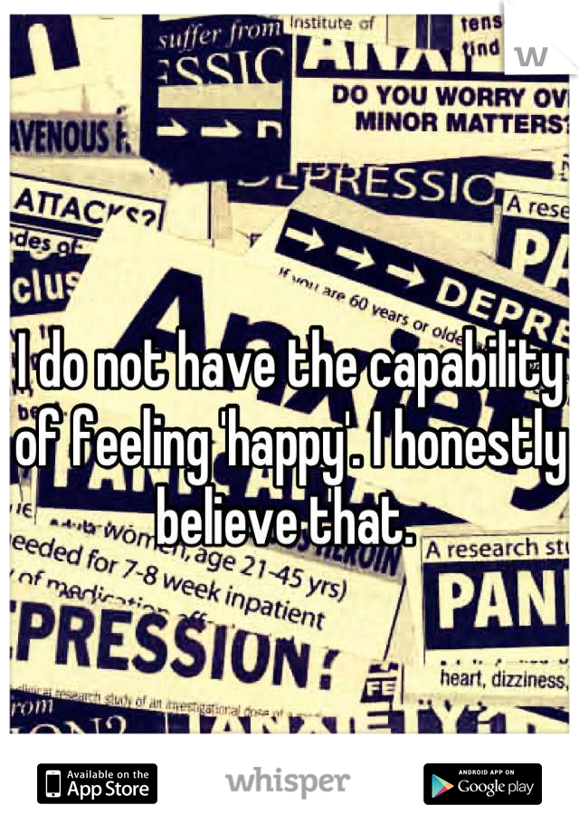 I do not have the capability of feeling 'happy'. I honestly believe that.