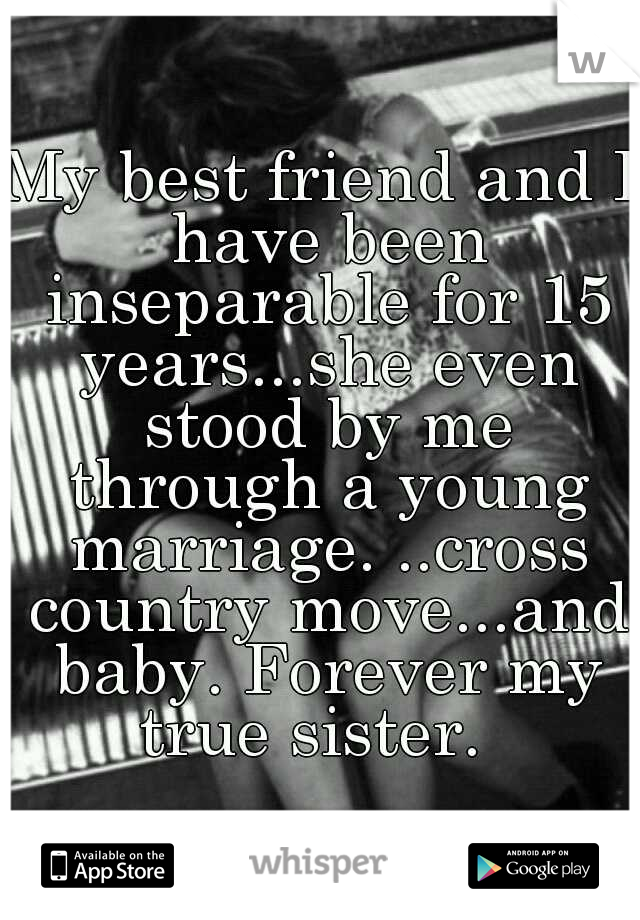 My best friend and I have been inseparable for 15 years...she even stood by me through a young marriage. ..cross country move...and baby. Forever my true sister.