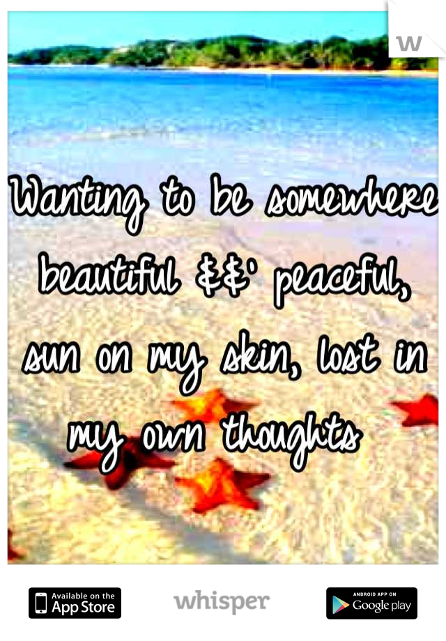 Wanting to be somewhere beautiful &&' peaceful, sun on my skin, lost in my own thoughts