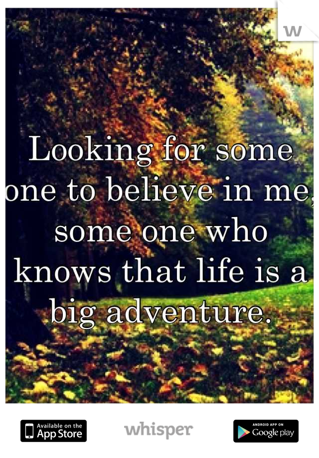 Looking for some one to believe in me, some one who knows that life is a big adventure.