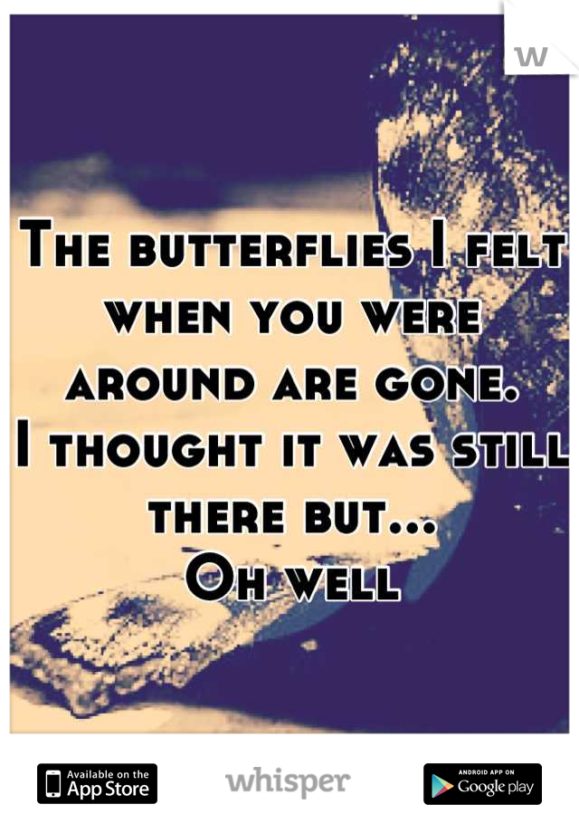 The butterflies I felt when you were around are gone.  I thought it was still there but... Oh well