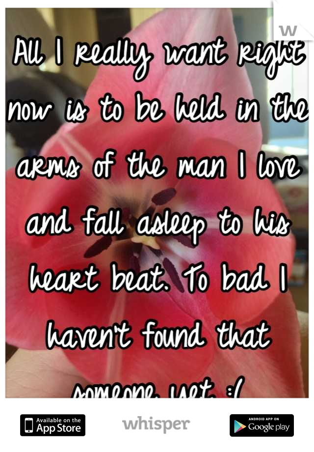 All I really want right now is to be held in the arms of the man I love and fall asleep to his heart beat. To bad I haven't found that someone yet :(