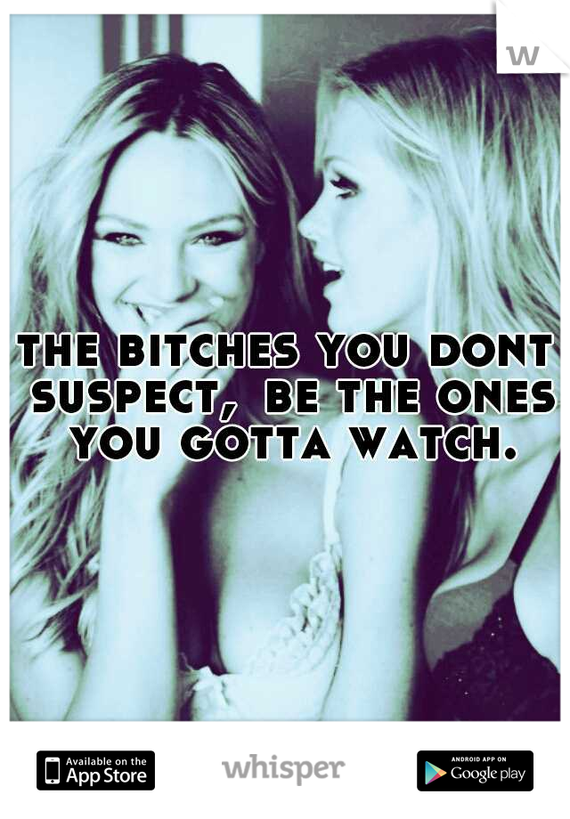 the bitches you dont suspect, be the ones you gotta watch.