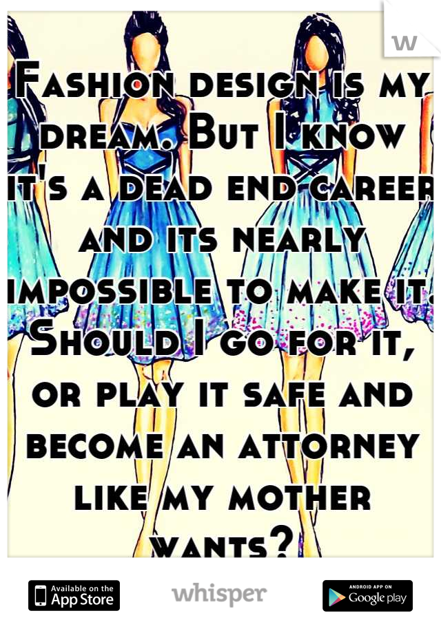 Fashion design is my dream. But I know it's a dead end career and its nearly impossible to make it. Should I go for it, or play it safe and become an attorney like my mother wants?
