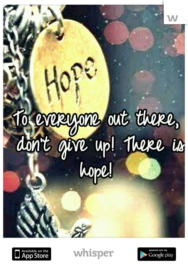 To everyone out there, don't give up! There is hope!