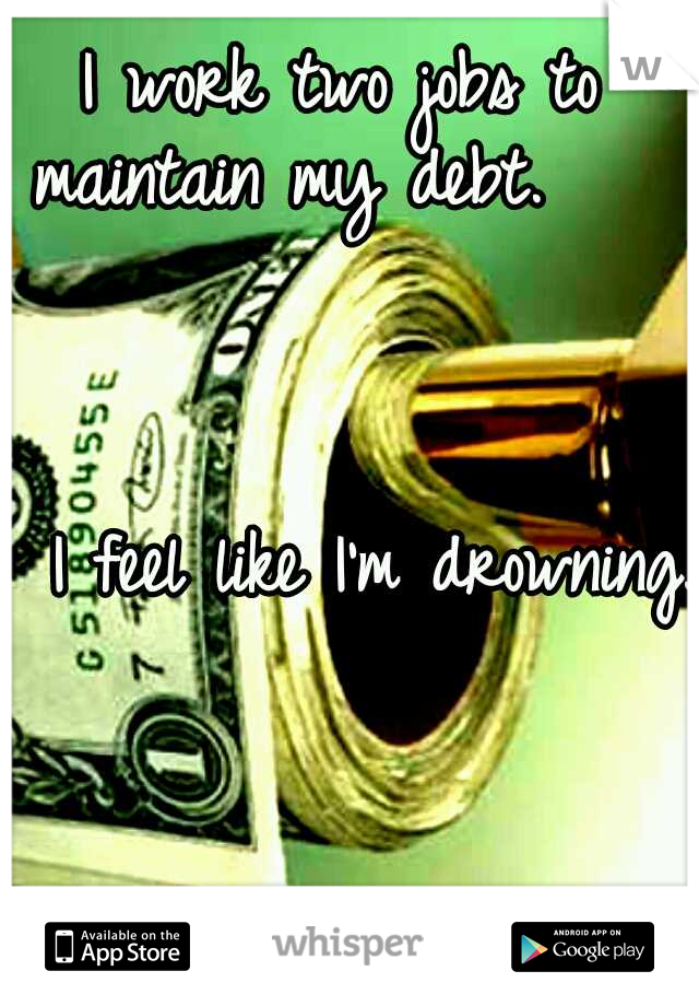 I work two jobs to maintain my debt.                                                                     I feel like I'm drowning.