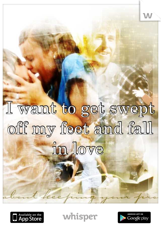 I want to get swept off my feet and fall in love
