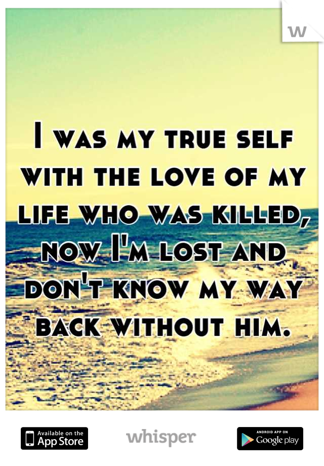 I was my true self with the love of my life who was killed, now I'm lost and don't know my way back without him.