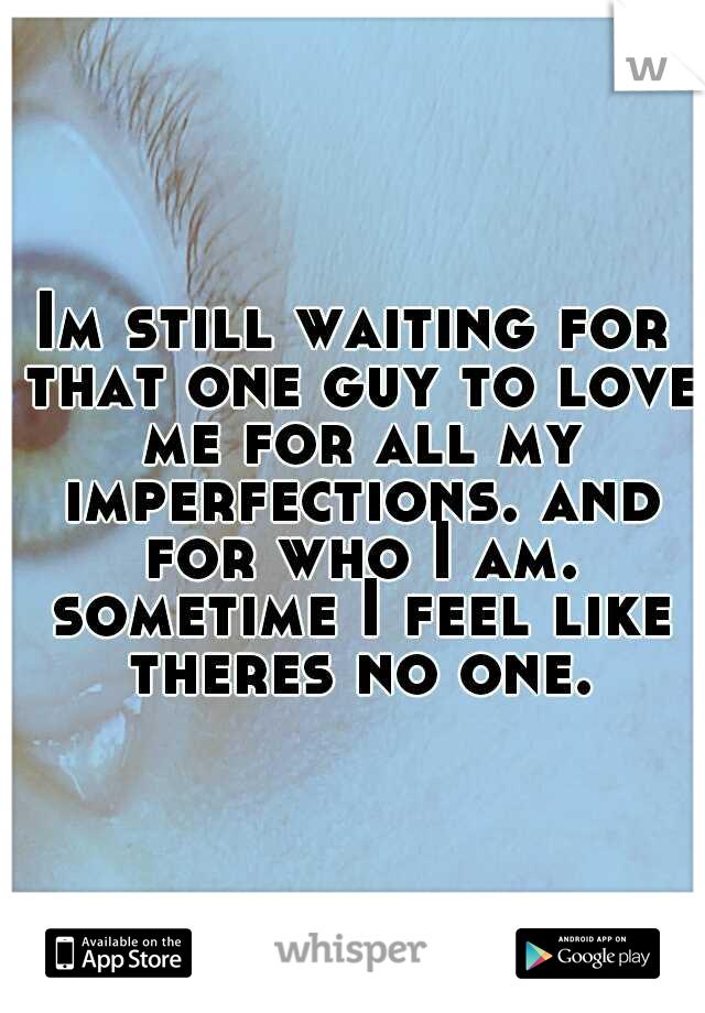 Im still waiting for that one guy to love me for all my imperfections. and for who I am. sometime I feel like theres no one.