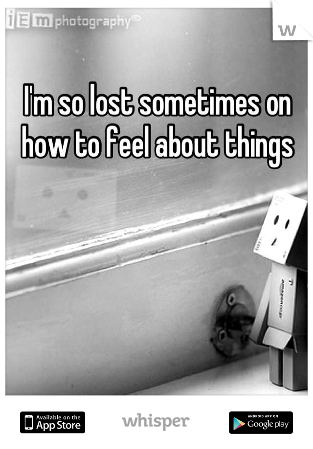 I'm so lost sometimes on how to feel about things