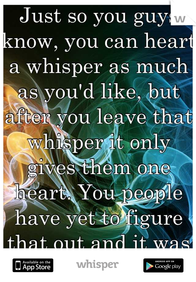 Just so you guys know, you can heart a whisper as much as you'd like, but after you leave that whisper it only gives them one heart. You people have yet to figure that out and it was annoying me.